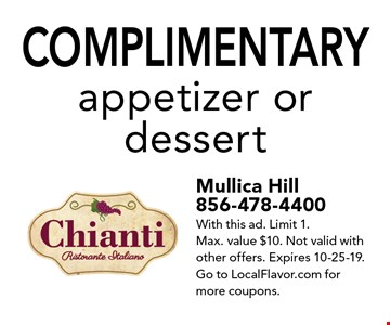 Complimentary appetizer or dessert. Mullica Hill856-478-4400With this ad. Limit 1. Max. value $10. Not valid with other offers. Expires 10-25-19. Go to LocalFlavor.com for more coupons.