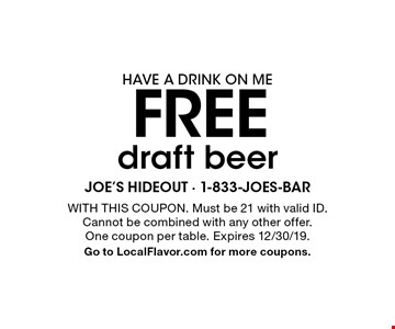 HAVE A DRINK ON ME free draft beer. With this coupon. Must be 21 with valid ID.Cannot be combined with any other offer.One coupon per table. Expires 12/30/19.Go to LocalFlavor.com for more coupons.