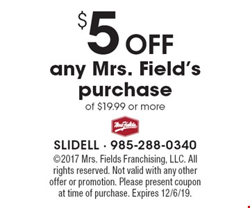 $ 5 Off any Mrs. Field's purchase of $19.99 or more. ©2017 Mrs. Fields Franchising, LLC. All rights reserved. Not valid with any other offer or promotion. Please present coupon 