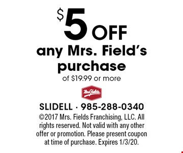 $5 Off any Mrs. Field's purchase of $19.99 or more. 2017 Mrs. Fields Franchising, LLC. All rights reserved. Not valid with any other offer or promotion. Please present coupon at time of purchase. Expires 1/3/20.