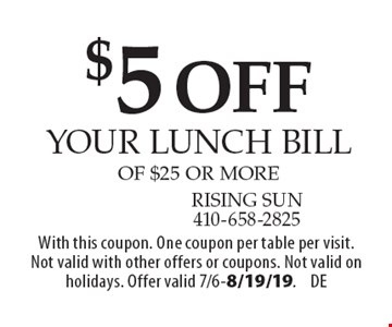 $5 off your lunch bill of $25 or more. With this coupon. One coupon per table per visit. Not valid with other offers or coupons. Not valid on holidays. Offer valid 7/6-8/19/19.DE