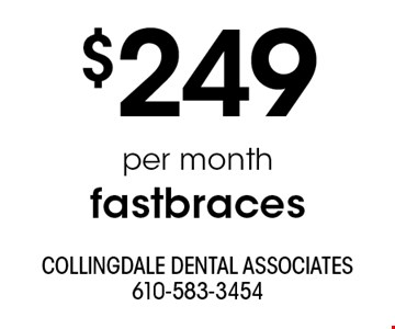 $249 per month fastbraces . With this ad. Offers cannot be combined with other promotions or discounts. Offers expire 7/31/19.