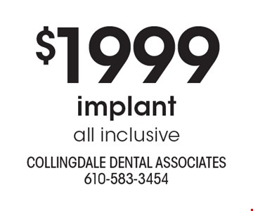 $1999 implant all inclusive. With this ad. Offers cannot be combined with other promotions or discounts. Offers expire 8/31/19.
