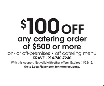$100 off any catering order of $500 or more on- or off-premises - off catering menu. With this coupon. Not valid with other offers. Expires 11/22/19. Go to LocalFlavor.com for more coupons.