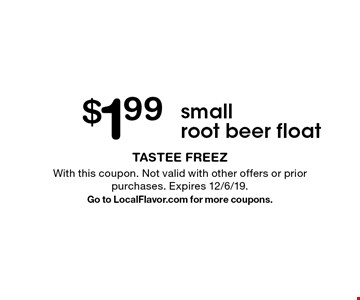 $1.99 small root beer float. With this coupon. Not valid with other offers or prior purchases. Expires 12/6/19. Go to LocalFlavor.com for more coupons.