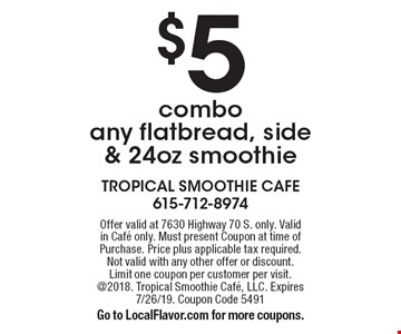 $5 combo any flatbread, side & 24oz smoothie. Offer valid at 7630 Highway 70 S. only. Valid in Cafe only. Must present Coupon at time of Purchase. Price plus applicable tax required. Not valid with any other offer or discount. Limit one coupon per customer per visit. @2018. Tropical Smoothie Cafe, LLC. Expires 7/26/19. Coupon Code 5491Go to LocalFlavor.com for more coupons.