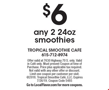 $6 any 2 24oz smoothies. Offer valid at 7630 Highway 70 S. only. Valid in Cafe only. Must present Coupon at time of Purchase. Price plus applicable tax required. Not valid with any other offer or discount. Limit one coupon per customer per visit. @2018. Tropical Smoothie Cafe, LLC. Expires 7/26/19. Coupon Code 5485Go to LocalFlavor.com for more coupons.