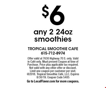 $6 any 2 24oz smoothies. Offer valid at 7630 Highway 70 S. only. Valid in Cafe only. Must present Coupon at time of Purchase. Price plus applicable tax required. Not valid with any other offer or discount. Limit one coupon per customer per visit. @2018. Tropical Smoothie Cafe, LLC. Expires 8/30/19. Coupon Code 5485Go to LocalFlavor.com for more coupons.