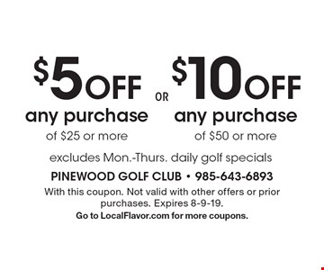 $10 off any purchase of $50 or more. $5 off any purchase of $25 or more. Excludes Mon.-Thurs. daily golf specials. With this coupon. Not valid with other offers or prior purchases. Expires 8-9-19. Go to LocalFlavor.com for more coupons.