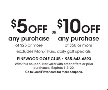 $10 off any purchase of $50 or more. OR $5 off any purchase of $25 or more. Excludes Mon.-Thurs. daily golf specials. With this coupon. Not valid with other offers or prior purchases. Expires 1-3-20. Go to LocalFlavor.com for more coupons.