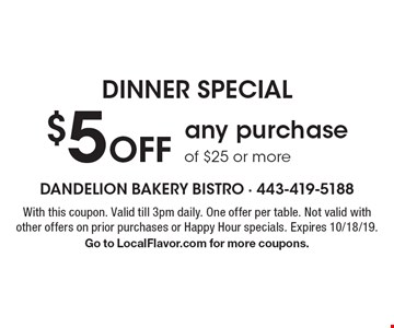 DINNER SPECIAL. $5 Off any purchase of $25 or more. With this coupon. Valid till 3pm daily. One offer per table. Not valid with other offers on prior purchases or Happy Hour specials. Expires 10/18/19. Go to LocalFlavor.com for more coupons.