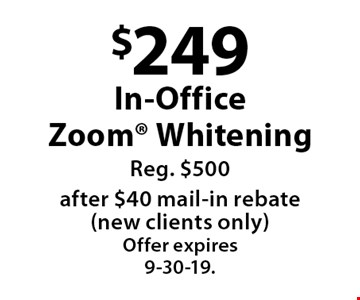 $249 In-Office Zoom Whitening Reg. $500after $40 mail-in rebate (new clients only). Offer expires 9-30-19.