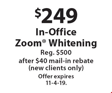 $249 In-Office Zoom Whitening. Reg. $500. After $40 mail-in rebate. New clients only. Offer expires 11-4-19.