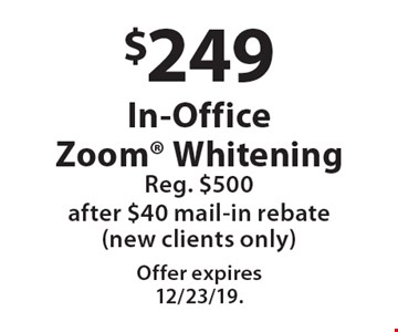 $249 In-Office Zoom Whitening Reg. $500 after $40 mail-in rebate (new clients only). Offer expires 12/23/19.