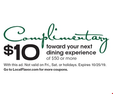 Complimentary $10 toward your next dining experience of $50 or more. With this ad. Not valid on Fri., Sat. or holidays. Expires 10/25/19. Go to LocalFlavor.com for more coupons.