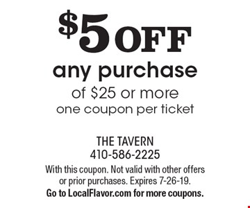 $5 OFF any purchase of $25 or more. One coupon per ticket. With this coupon. Not valid with other offers or prior purchases. Expires 7-26-19. Go to LocalFlavor.com for more coupons.