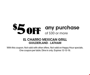$5 off any purchase of $30 or more. With this coupon. Not valid with other offers. Not valid on Happy Hour specials. One coupon per table. Dine in only. Expires 12-13-19.
