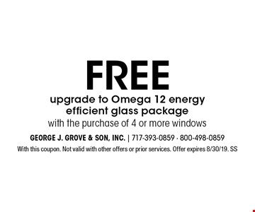 Free upgrade to Omega 12 energy efficient glass package with the purchase of 4 or more windows. With this coupon. Not valid with other offers or prior services. Offer expires 8/30/19. SS