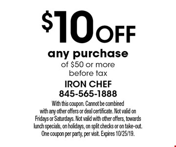 $10 off any purchase of $50 or more before tax. With this coupon. Cannot be combined with any other offers or deal certificate. Not valid on Fridays or Saturdays. Not valid with other offers, towards lunch specials, on holidays, on split checks or on take-out. One coupon per party, per visit. Expires 10/25/19.