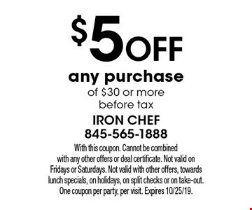 $5 off any purchase of $30 or more before tax. With this coupon. Cannot be combined with any other offers or deal certificate. Not valid on Fridays or Saturdays. Not valid with other offers, towards lunch specials, on holidays, on split checks or on take-out. One coupon per party, per visit. Expires 10/25/19.