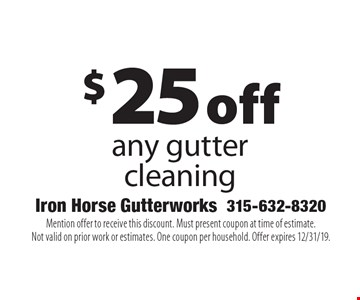 $25 off any gutter cleaning. Mention offer to receive this discount. Must present coupon at time of estimate. Not valid on prior work or estimates. One coupon per household. Offer expires 12/31/19.
