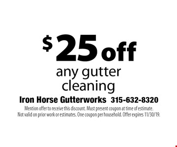 $25 off any gutter cleaning. Mention offer to receive this discount. Must present coupon at time of estimate. Not valid on prior work or estimates. One coupon per household. Offer expires 11/30/19.