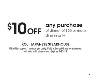 $10 Off any purchase of dinner of $50 or more. Dine in only. With this coupon. 1 coupon per party. Valid at Locust Grove location only. Not valid with other offers. Expires 8-23-19.