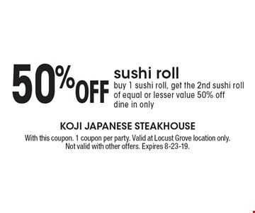 50% Off sushi roll. Buy 1 sushi roll, get the 2nd sushi roll of equal or lesser value 50% off. Dine in only. With this coupon. 1 coupon per party. Valid at Locust Grove location only. Not valid with other offers. Expires 8-23-19.