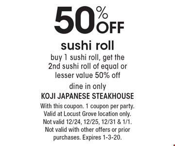 50% off sushi roll. Buy 1 sushi roll, get the 2nd sushi roll of equal or lesser value 50% off. Dine in only. With this coupon. 1 coupon per party. Valid at Locust Grove location only. Not valid 12/24, 12/25, 12/31 & 1/1. Not valid with other offers or prior purchases. Expires 1-3-20.