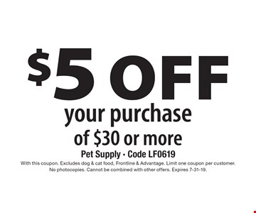 $5 off your purchase of $30 or more. With this coupon. Excludes dog & cat food, Frontline & Advantage. Limit one coupon per customer. No photocopies. Cannot be combined with other offers. Expires 7-31-19.
