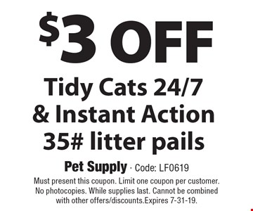 $3 off Tidy Cats 24/7 & instant action 35# litter pails. Must present this coupon. Limit one coupon per customer. No photocopies. While supplies last. Cannot be combined with other offers/discounts. Expires 7-31-19.