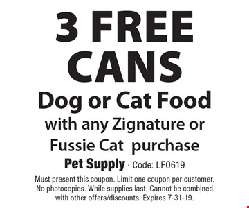 3 free cans dog or cat food with any Zignature or Fussie cat purchase. Must present this coupon. Limit one coupon per customer. No photocopies. While supplies last. Cannot be combined with other offers/discounts. Expires 7-31-19.