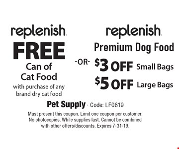 Replenish free can of cat food with purchase of any brand dry cat food or Replenish premium dog food $3 off small bags or $5 off large bags. Must present this coupon. Limit one coupon per customer. No photocopies. While supplies last. Cannot be combined with other offers/discounts. Expires 7-31-19.