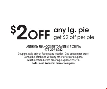 $2 OFF any lg. pie get $2 off per pie. Coupons valid only at Parsippany location. One coupon per order.Cannot be combined with any other offers or coupons.Must mention before ordering. Expires 12/6/19.Go to LocalFlavor.com for more coupons.