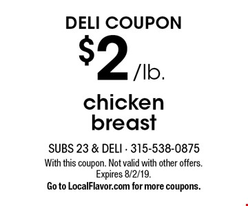 Deli Coupon $2 /lb. chicken breast. With this coupon. Not valid with other offers. Expires 8/2/19. Go to LocalFlavor.com for more coupons.