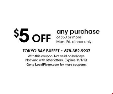 $5 Off any purchase of $50 or more. Mon.-Fri. dinner only. With this coupon. Not valid on holidays. Not valid with other offers. Expires 11/1/19. Go to LocalFlavor.com for more coupons.