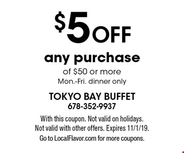$5 off any purchase of $50 or more Mon.-Fri. dinner only. With this coupon. Not valid on holidays. Not valid with other offers. Expires 11/1/19. Go to LocalFlavor.com for more coupons.
