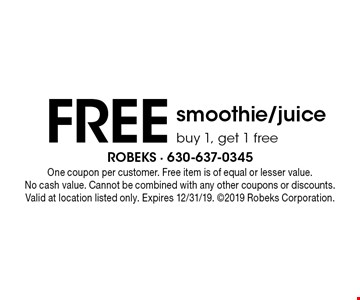FREE smoothie/juice. Buy 1, get 1 free . One coupon per customer. Free item is of equal or lesser value. No cash value. Cannot be combined with any other coupons or discounts. Valid at location listed only. Expires 12/31/19. 2019 Robeks Corporation.