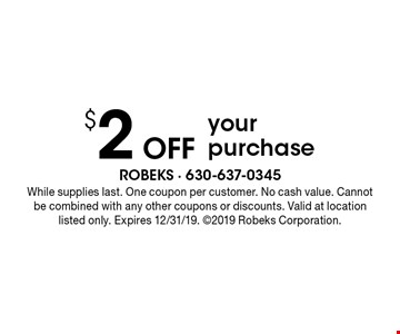 $2 Offyour purchase. While supplies last. One coupon per customer. No cash value. Cannot be combined with any other coupons or discounts. Valid at location listed only. Expires 12/31/19. 2019 Robeks Corporation.