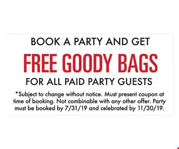 Book a party and get free goody bags for all paid party guests. Subject to change without notice. Must present coupon at time of booking. Not combinable with any other offer. Party must be booked by 7/31/19 and celebrated by 11/30/19.