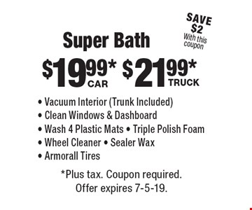 Super Bath. $19.99* Car. - Vacuum Interior (Trunk Included) - Clean Windows & Dashboard - Wash 4 Plastic Mats - Triple Polish Foam - Wheel Cleaner - Sealer Wax - Armorall Tires. $21.99* Truck. - Vacuum Interior (Trunk Included) - Clean Windows & Dashboard - Wash 4 Plastic Mats - Triple Polish Foam - Wheel Cleaner - Sealer Wax - Armorall Tires. *Plus tax. Coupon required. Offer expires 7-5-19.