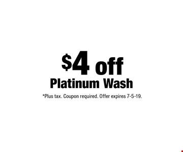$4 off Platinum Wash. *Plus tax. Coupon required. Offer expires 7-5-19.