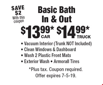 $13.99 Car. - Vacuum Interior (Trunk NOT Included) - Clean Windows & Dashboard - Wash 2 Plastic Front Mats - Exterior Wash - Armorall Tires. $14.99 Truck. - Vacuum Interior (Trunk NOT Included) - Clean Windows & Dashboard - Wash 2 Plastic Front Mats - Exterior Wash - Armorall Tires. *Plus tax. Coupon required. Offer expires 7-5-19.