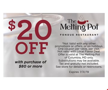 $20 OFF With purchase of $80 or more.*Not Valid with any other promotions or offers, or on holidays. One coupon per table, per visit.Not valid with Local Flavor Deal. Offer is valid at The Melting Pot of Columbia, MD only.Substitutions may be available. Tax and gratuity not included. See store for details or restrictions. Expires 7/31/19