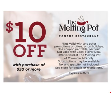 $10 OFF With Purchase of $50 or more. *Not Valid with any other promotions or offers, or on holidays. One coupon per table, per visit.Not valid with Local Flavor Deal. Offer is valid at The Melting Pot of Columbia, MD only. Substitutions may be available. Tax and gratuity not included. See store for details or restrictions. Expires 7/31/19