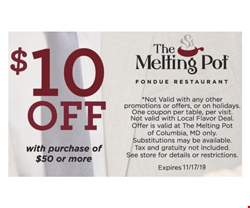 $10 OFFwith purchase of$50 or more *Not Valid with any other promotions or offers, or on holidays. One coupon per table, per visit.Not valid with Local Flavor Deal. Offer is valid at The Melting Pot of Columbia, MD only. Substitutions may be available. Tax and gratuity not included. See store for details or restrictions.