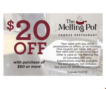 $20 OFF with purchase of $80 or more *Not Valid with any other promotions or offers, or on holidays. One coupon per table, per visit.Not valid with Local Flavor Deal. Offer is valid at The Melting Pot of Columbia, MD only. Substitutions may be available. Tax and gratuity not included. See store for details or restrictions.