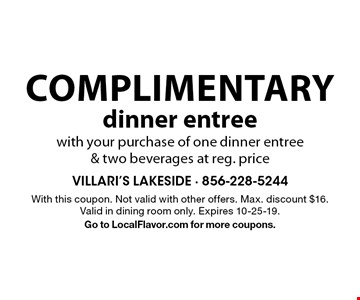 Complimentary dinner entree with your purchase of one dinner entree & two beverages at reg. price. With this coupon. Not valid with other offers. Max. discount $16. Valid in dining room only. Expires 10-25-19. Go to LocalFlavor.com for more coupons.