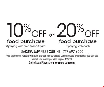 20% OFF food purchase if paying with cash. 10% OFF food purchase if paying with credit/debit card. . With this coupon. Not valid with other offers or prior purchases. Cannot be used toward the all-you-can-eat special. One coupon per table. Expires 1/24/20. Go to LocalFlavor.com for more coupons.