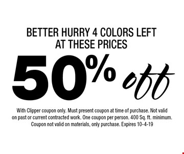 BETTER HURRY 4 COLORS LEFT AT THESE PRICES 50% off. With Clipper coupon only. Must present coupon at time of purchase. Not valid on past or current contracted work. One coupon per person. 400 Sq. ft. minimum. Coupon not valid on materials, only purchase. Expires 10-4-19